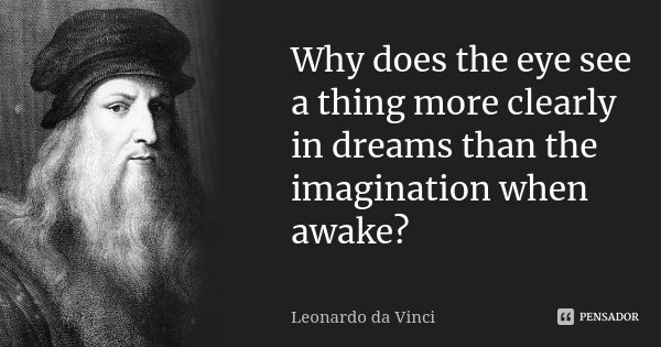 Why does the eye see a thing more clearly in dreams than the imagination when awake?... Frase de Leonardo da Vinci.