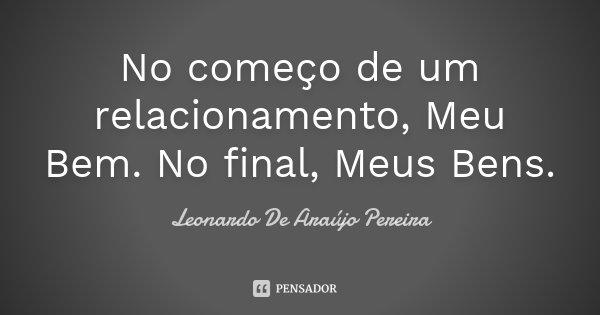No começo de um relacionamento, Meu Bem. No final, Meus Bens.... Frase de Leonardo De Araújo Pereira.