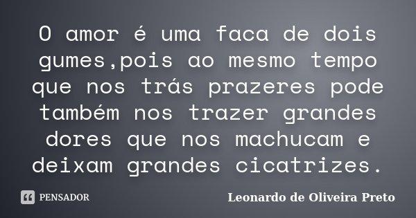 O amor é uma faca de dois gumes,pois ao mesmo tempo que nos trás prazeres pode também nos trazer grandes dores que nos machucam e deixam grandes cicatrizes.... Frase de Leonardo de Oliveira Preto.