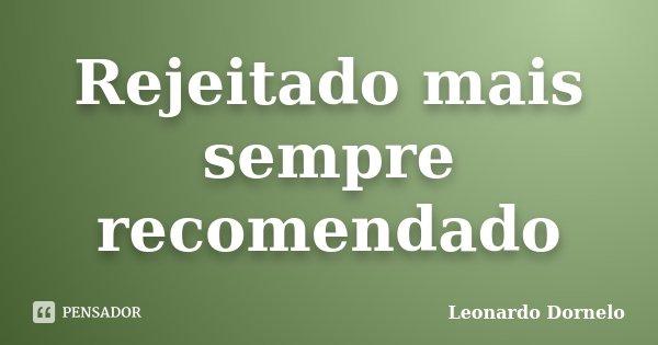 Rejeitado mais sempre recomendado... Frase de Leonardo Dornelo.