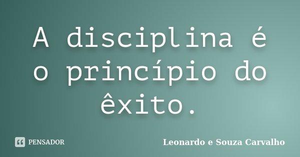 A disciplina é o princípio do êxito.... Frase de Leonardo e Souza Carvalho.