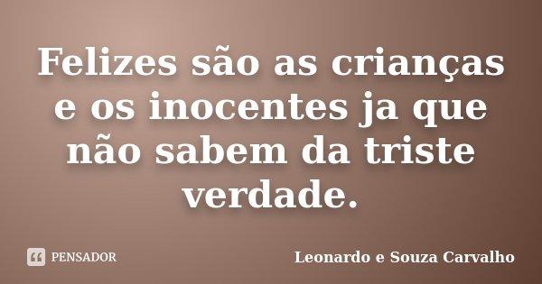 Felizes são as crianças e os inocentes ja que não sabem da triste verdade.... Frase de Leonardo e Souza Carvalho.