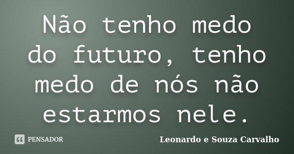 Não tenho medo do futuro, tenho medo de nós não estarmos nele.... Frase de Leonardo e Souza Carvalho.