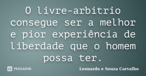 O livre-arbítrio consegue ser a melhor e pior experiência de liberdade que o homem possa ter.... Frase de Leonardo e Souza Carvalho.