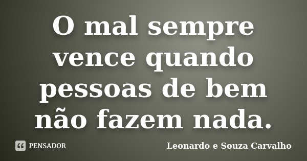 O Mal Sempre Vence Quando Pessoas De Bem Leonardo E Souza Carvalho