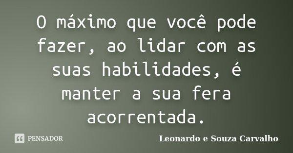 O máximo que você pode fazer, ao lidar com as suas habilidades, é manter a sua fera acorrentada.... Frase de Leonardo e Souza Carvalho.