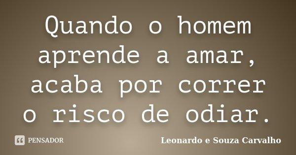 Quando o homem aprende a amar, acaba por correr o risco de odiar.... Frase de Leonardo e Souza Carvalho.