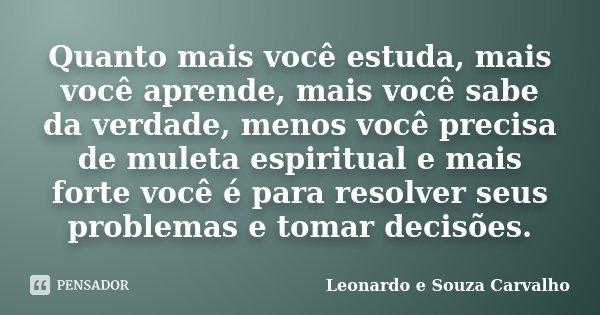 Quanto mais você estuda, mais você aprende, mais você sabe da verdade, menos você precisa de muleta espiritual e mais forte você é para resolver seus problemas ... Frase de Leonardo e Souza Carvalho.