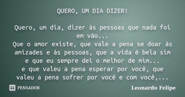 QUERO, UM DIA DIZER! Quero, um dia, dizer às pessoas que nada foi em vão... Que o amor existe, que vale a pena se doar às amizades e às pessoas, que a vida é be... Frase de Leonardo Felipe.