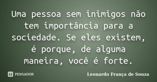 Uma pessoa sem inimigos não tem importância para a sociedade. Se eles existem, é porque, de alguma maneira, você é forte.... Frase de Leonardo França de Souza.