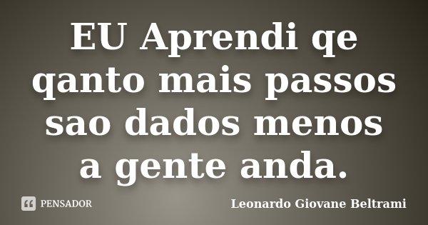 EU Aprendi qe qanto mais passos sao dados menos a gente anda.... Frase de Leonardo Giovane Beltrami.