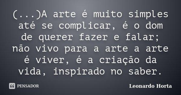 (...)A arte é muito simples até se complicar, é o dom de querer fazer e falar; não vivo para a arte a arte é viver, é a criação da vida, inspirado no saber.... Frase de Leonardo Horta.