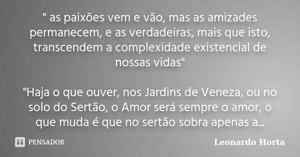 """"""" as paixões vem e vão, mas as amizades permanecem, e as verdadeiras, mais que isto, transcendem a complexidade existencial de nossas vidas"""" """"Haj... Frase de Leonardo Horta."""