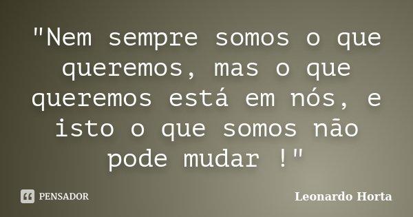 """""""Nem sempre somos o que queremos, mas o que queremos está em nós, e isto o que somos não pode mudar !""""... Frase de Leonardo Horta."""