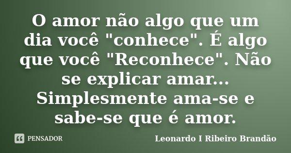 """O amor não algo que um dia você """"conhece"""". É algo que você """"Reconhece"""". Não se explicar amar... Simplesmente ama-se e sabe-se que é amor.... Frase de Leonardo I Ribeiro Brandão."""