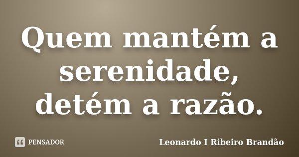 Quem mantém a serenidade, detém a razão.... Frase de Leonardo I Ribeiro Brandão.