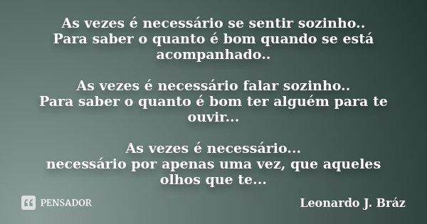 As vezes é necessário se sentir sozinho.. Para saber o quanto é bom quando se está acompanhado.. As vezes é necessário falar sozinho.. Para saber o quanto é bom... Frase de Leonardo J. Bráz.