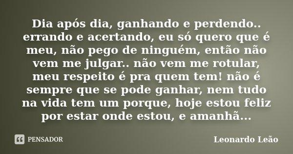 Dia após dia, ganhando e perdendo.. errando e acertando, eu só quero que é meu, não pego de ninguém, então não vem me julgar.. não vem me rotular, meu respeito ... Frase de Leonardo Leão.