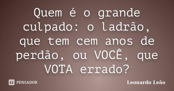 Quem é o grande culpado: o ladrão, que tem cem anos de perdão, ou VOCÊ, que VOTA errado?... Frase de Leonardo Leão.