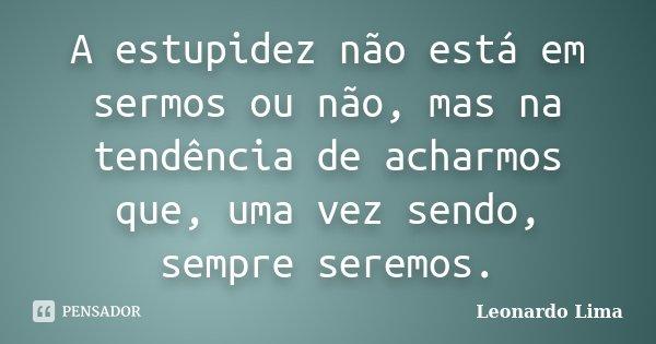 A estupidez não está em sermos ou não, mas na tendência de acharmos que, uma vez sendo, sempre seremos.... Frase de Leonardo Lima.