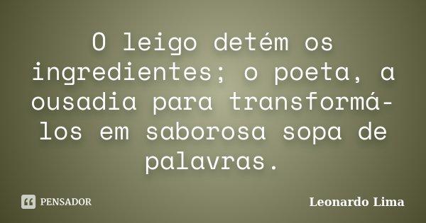O leigo detém os ingredientes; o poeta, a ousadia para transformá-los em saborosa sopa de palavras.... Frase de Leonardo Lima.