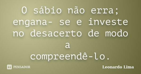 O sábio não erra; engana- se e investe no desacerto de modo a compreendê-lo.... Frase de Leonardo Lima.