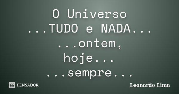 O Universo ...TUDO e NADA... ...ontem, hoje... ...sempre...... Frase de Leonardo Lima.