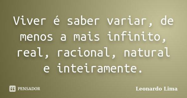 Viver é saber variar, de menos a mais infinito, real, racional, natural e inteiramente.... Frase de Leonardo Lima.