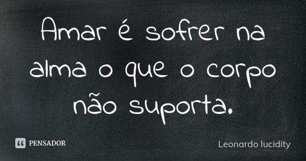Amar é sofrer na alma o que o corpo não suporta.... Frase de Leonardo Lucidity.