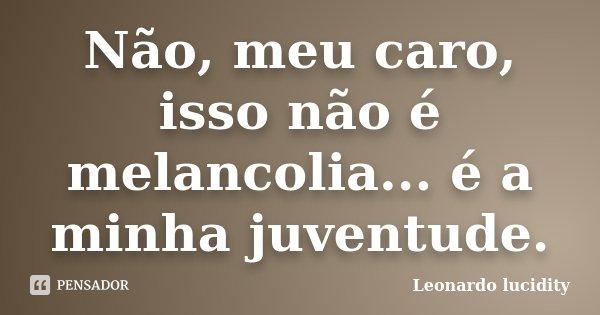 Não meu caro,isso não é melancolia...é a minha juventude.... Frase de Leonardo Lucidity.