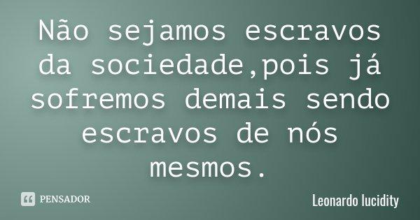 Não sejamos escravos da sociedade,pois já sofremos demais sendo escravos de nós mesmos.... Frase de Leonardo lucidity.