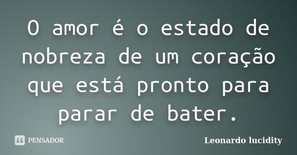 O amor é o estado de nobreza de um coração que está pronto para parar de bater.... Frase de Leonardo lucidity.