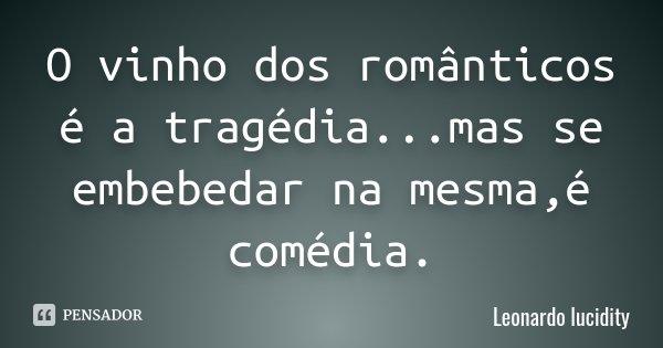 O vinho dos românticos é a tragédia...mas se embebedar na mesma,é comédia.... Frase de leonardo Lucidity.