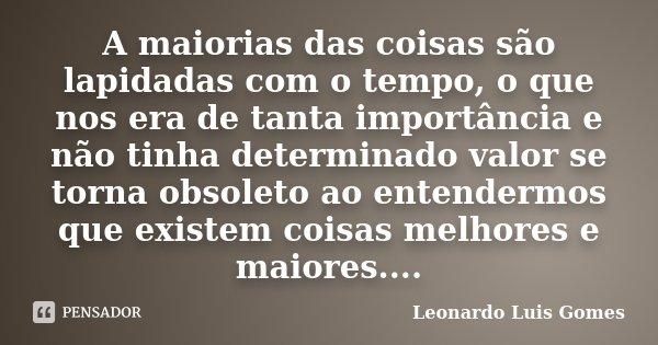 A maiorias das coisas são lapidadas com o tempo, o que nos era de tanta importância e não tinha determinado valor se torna obsoleto ao entendermos que existem c... Frase de Leonardo Luis Gomes.