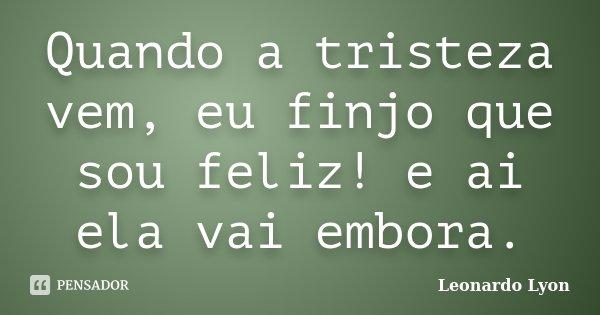 Quando a tristeza vem, eu finjo que sou feliz! e ai ela vai embora.... Frase de Leonardo Lyon.