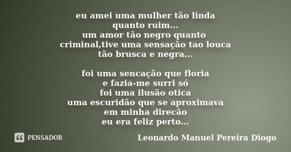 eu amei uma mulher tão linda quanto ruim... um amor tão negro quanto criminal,tive uma sensação tao louca tão brusca e negra... foi uma sencação que floria e fa... Frase de Leonardo Manuel Pereira Diogo.
