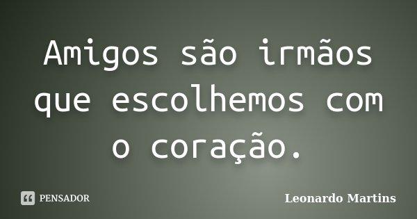 Amigos são irmãos que escolhemos com o coração.... Frase de Leonardo Martins.