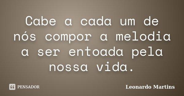 Cabe a cada um de nós compor a melodia a ser entoada pela nossa vida.... Frase de Leonardo Martins.