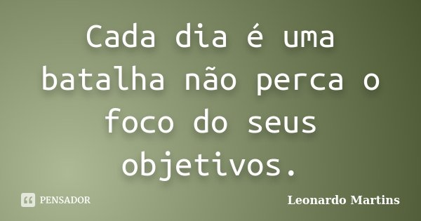 Cada dia é uma batalha não perca o foco do seus objetivos.... Frase de Leonardo Martins.