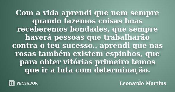 Com a vida aprendi que nem sempre quando fazemos coisas boas receberemos bondades, que sempre haverá pessoas que trabalharão contra o teu sucesso.. aprendi que ... Frase de Leonardo Martins.