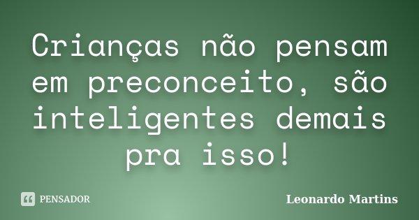 Crianças não pensam em preconceito, são inteligentes demais pra isso!... Frase de Leonardo Martins.
