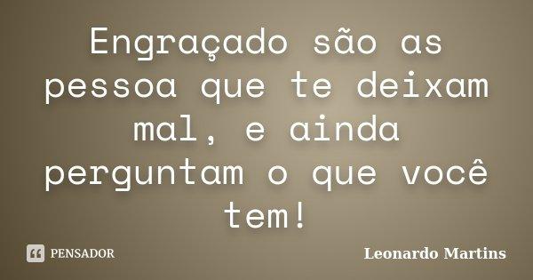 Engraçado são as pessoa que te deixam mal, e ainda perguntam o que você tem!... Frase de Leonardo Martins.