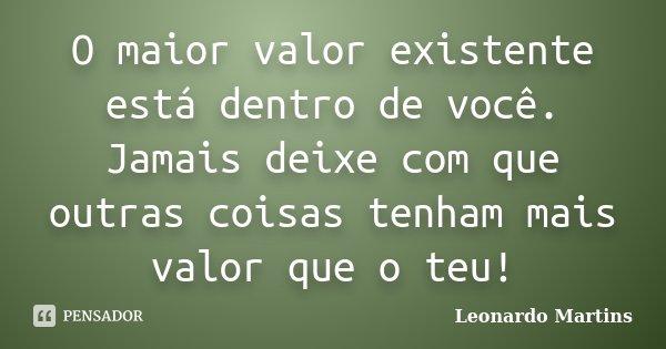 O maior valor existente está dentro de você. Jamais deixe com que outras coisas tenham mais valor que o teu!... Frase de Leonardo Martins.