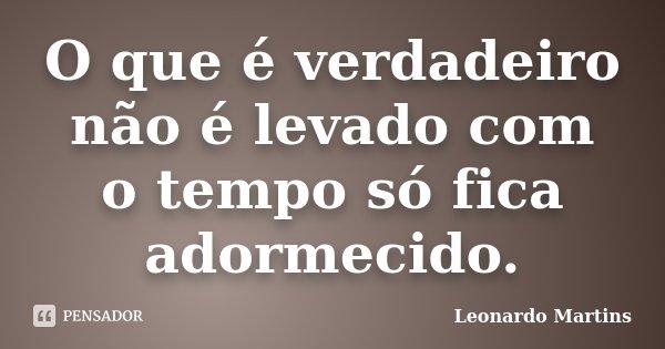 O que é verdadeiro não é levado com o tempo só fica adormecido.... Frase de Leonardo Martins.
