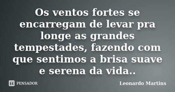 Os ventos fortes se encarregam de levar pra longe as grandes tempestades, fazendo com que sentimos a brisa suave e serena da vida..... Frase de Leonardo Martins.