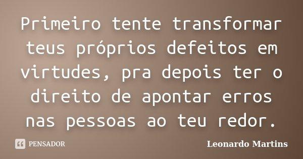 Primeiro tente transformar teus próprios defeitos em virtudes, pra depois ter o direito de apontar erros nas pessoas ao teu redor.... Frase de Leonardo Martins.