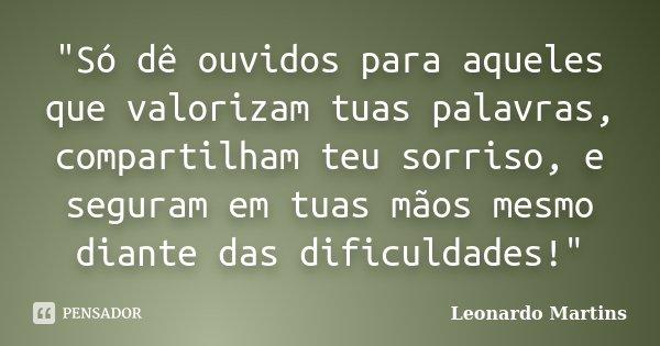 """""""Só dê ouvidos para aqueles que valorizam tuas palavras, compartilham teu sorriso, e seguram em tuas mãos mesmo diante das dificuldades!""""... Frase de Leonardo Martins."""