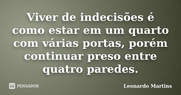 Viver de indecisões é como estar em um quarto com várias portas, porém continuar preso entre quatro paredes.... Frase de Leonardo Martins.