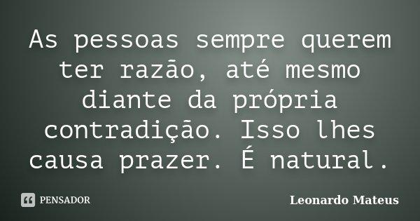As pessoas sempre querem ter razão, até mesmo diante da própria contradição. Isso lhes causa prazer. É natural.... Frase de Leonardo Mateus.