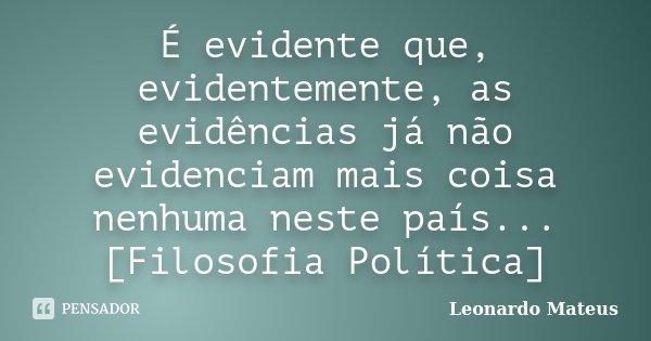 É evidente que, evidentemente, as evidências já não evidenciam mais coisa nenhuma neste país... [Filosofia Política]... Frase de Leonardo Mateus.